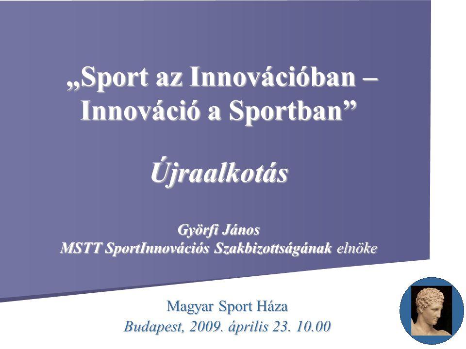 """""""Sport az Innovációban – Innováció a Sportban"""" Újraalkotás Györfi János MSTT SportInnovációs Szakbizottságának elnöke """"Sport az Innovációban – Innovác"""