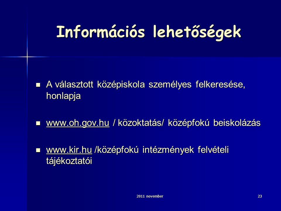 2011 november23 Információs lehetőségek A választott középiskola személyes felkeresése, honlapja A választott középiskola személyes felkeresése, honlapja www.oh.gov.hu / közoktatás/ középfokú beiskolázás www.oh.gov.hu / közoktatás/ középfokú beiskolázás www.oh.gov.hu www.kir.hu /középfokú intézmények felvételi tájékoztatói www.kir.hu /középfokú intézmények felvételi tájékoztatói www.kir.hu