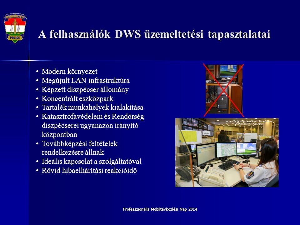 Professzionális Mobiltávközlési Nap 2014 A Szolgáltató DWS üzemeltetési tapasztalatai Az áthelyezések során minden TIK telephelyen új LAN hálózati végpontok kerültek kiépítésre (CAT6, rack szekrények stb.) Helyszínenként kétirányú redundáns, IP alapú betáplálás Minden TIK helyszínen sávszélesség növelés (végpontok számától függően 10-20 Mbps) Megyeszékhelyeken találhatók a szolgáltató üzemeltetői kirendeltségei így rövidebb idő telik el a hiba elhárításának tényleges megkezdéséig.