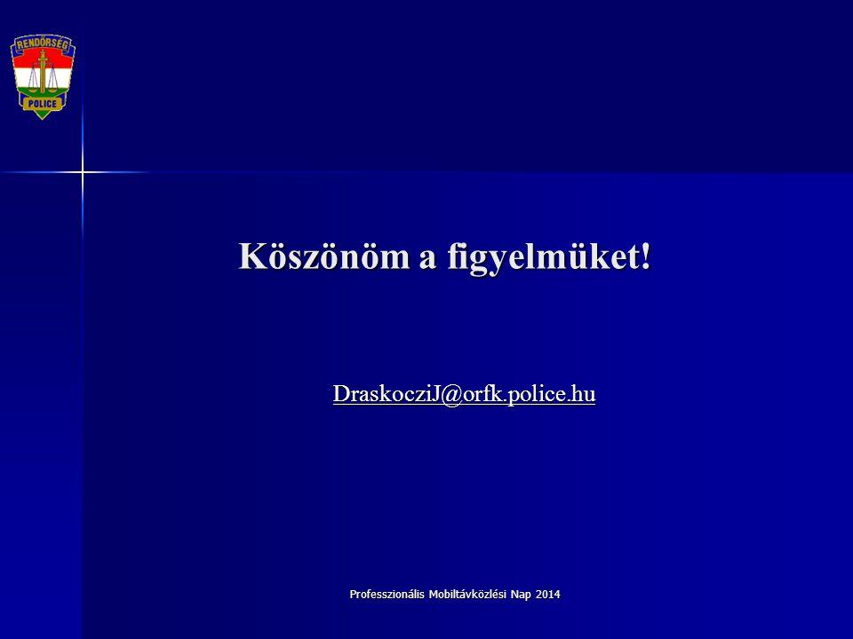 Professzionális Mobiltávközlési Nap 2014 Köszönöm a figyelmüket! DraskocziJ@orfk.police.hu