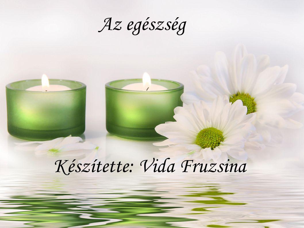 Az egészség Készítette: Vida Fruzsina