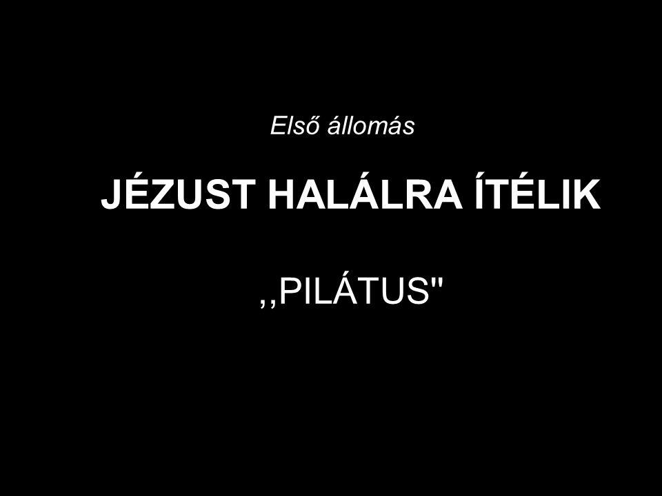 Első állomás JÉZUST HALÁLRA ÍTÉLIK,,PILÁTUS
