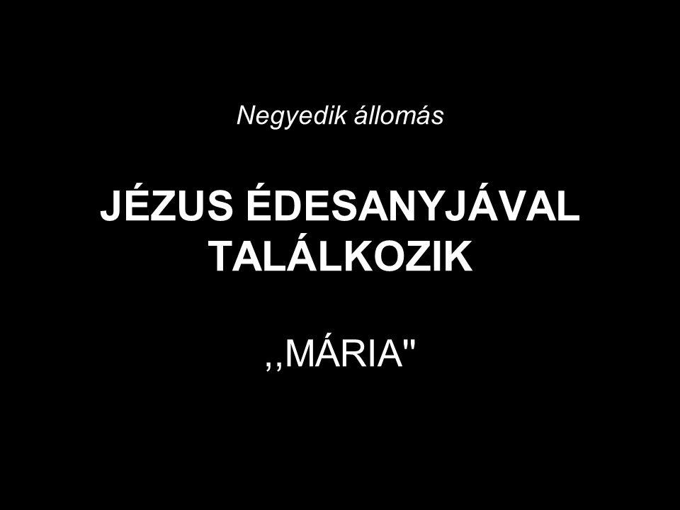 Negyedik állomás JÉZUS ÉDESANYJÁVAL TALÁLKOZIK,,MÁRIA