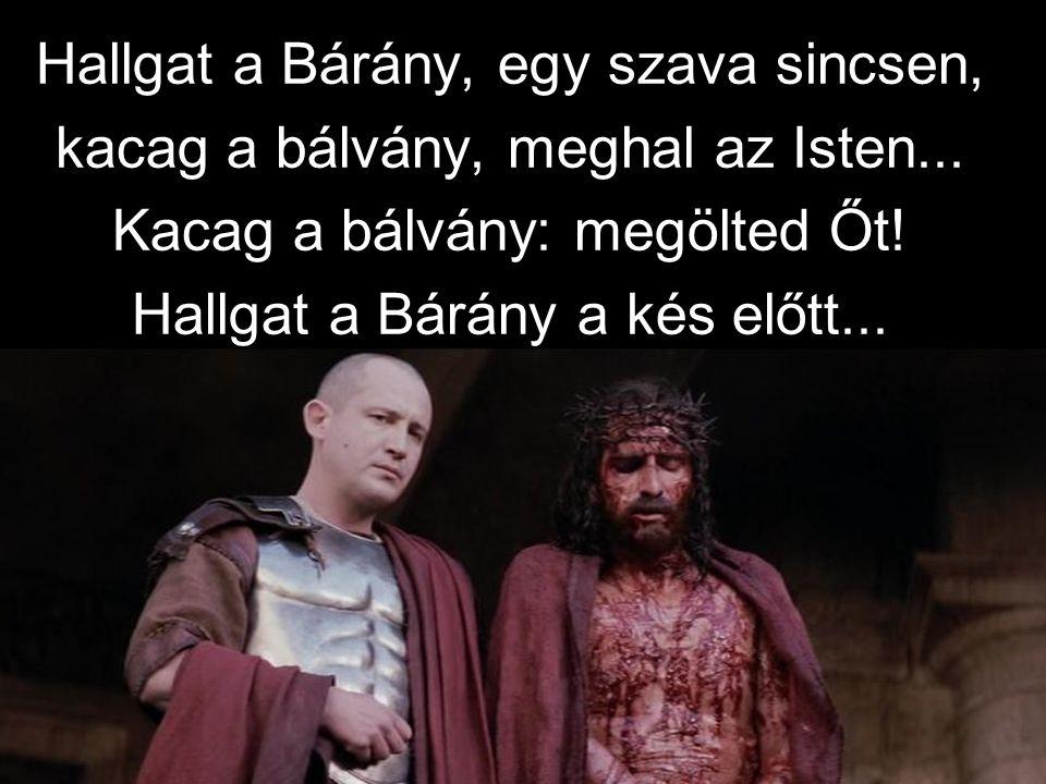 Hallgat a Bárány, egy szava sincsen, kacag a bálvány, meghal az Isten...
