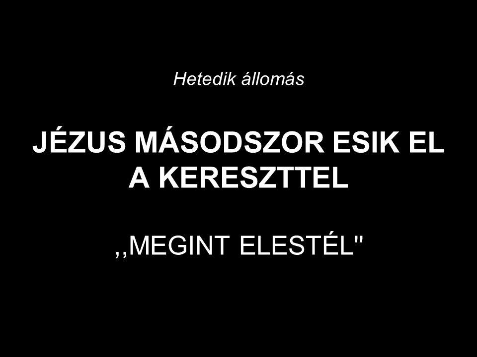 Hetedik állomás JÉZUS MÁSODSZOR ESIK EL A KERESZTTEL,,MEGINT ELESTÉL