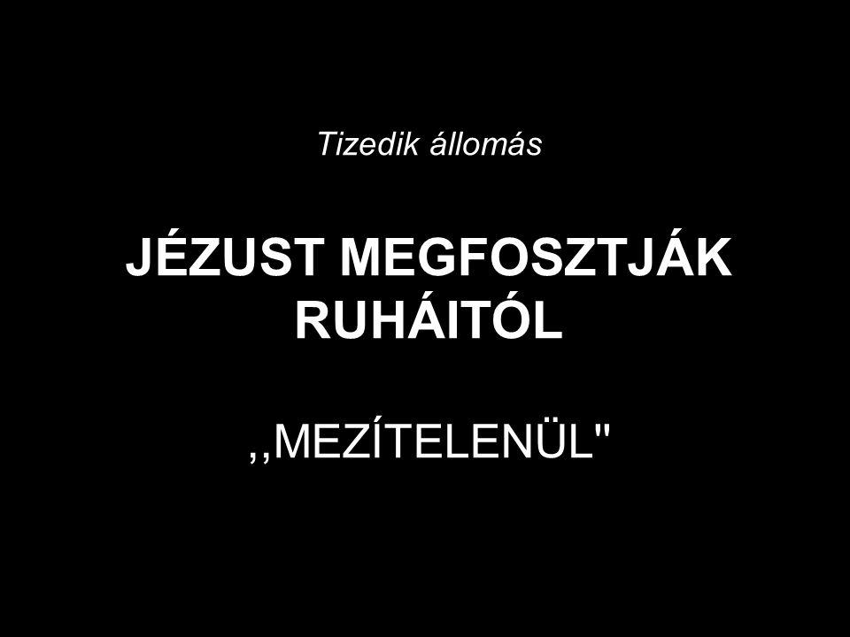 Tizedik állomás JÉZUST MEGFOSZTJÁK RUHÁITÓL,,MEZÍTELENÜL