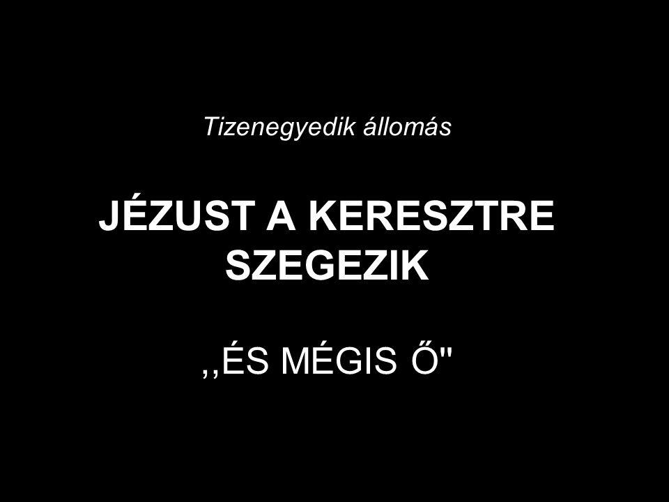 Tizenegyedik állomás JÉZUST A KERESZTRE SZEGEZIK,,ÉS MÉGIS Ő