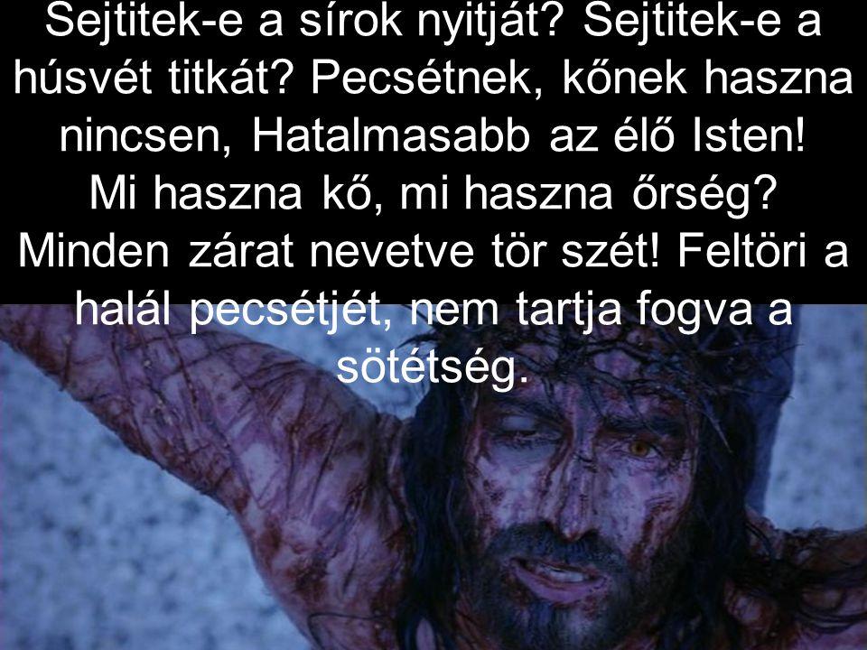 Sejtitek-e a sírok nyitját.Sejtitek-e a húsvét titkát.