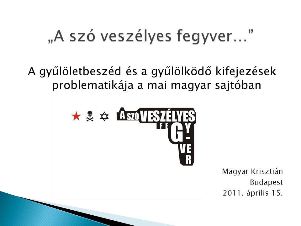 A gyűlöletbeszéd és a gyűlölködő kifejezések problematikája a mai magyar sajtóban Magyar Krisztián Budapest 2011. április 15.