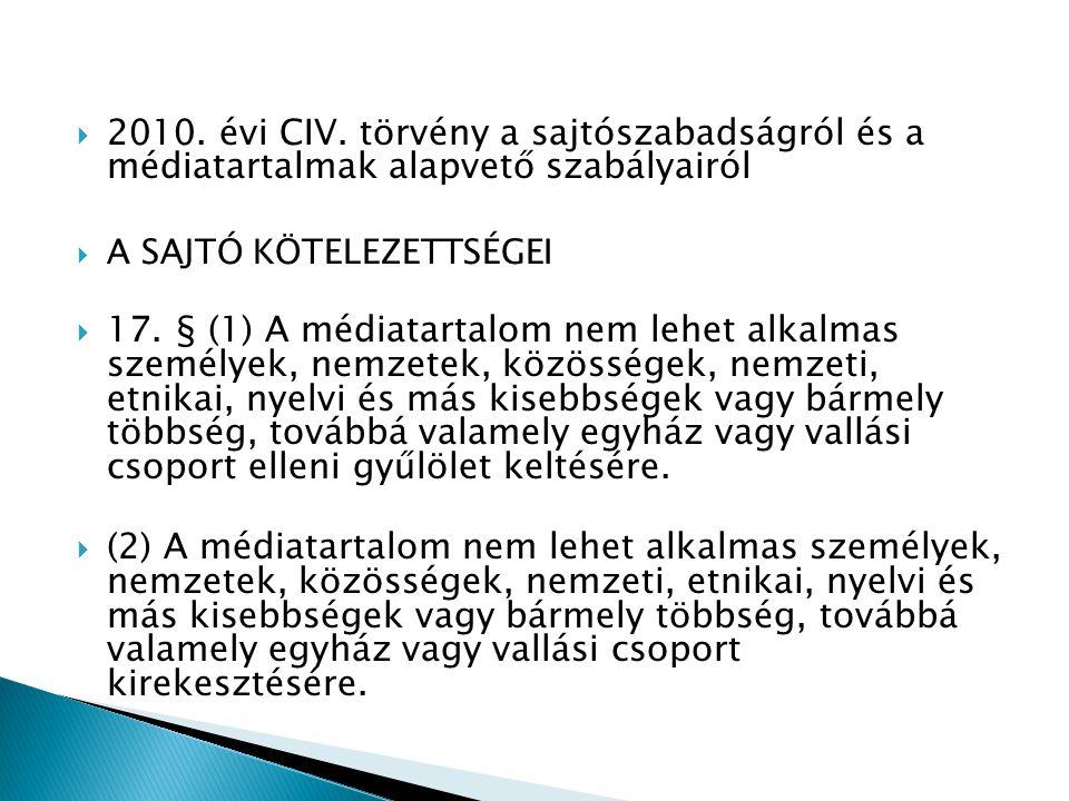  2010. évi CIV. törvény a sajtószabadságról és a médiatartalmak alapvető szabályairól  A SAJTÓ KÖTELEZETTSÉGEI  17. § (1) A médiatartalom nem lehet