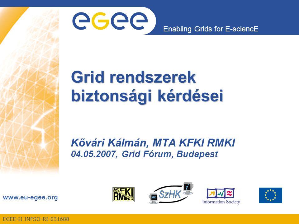 EGEE-II INFSO-RI-031688 Enabling Grids for E-sciencE www.eu-egee.org Grid rendszerek biztonsági kérdései Kővári Kálmán, MTA KFKI RMKI 04.05.2007, Grid Fórum, Budapest