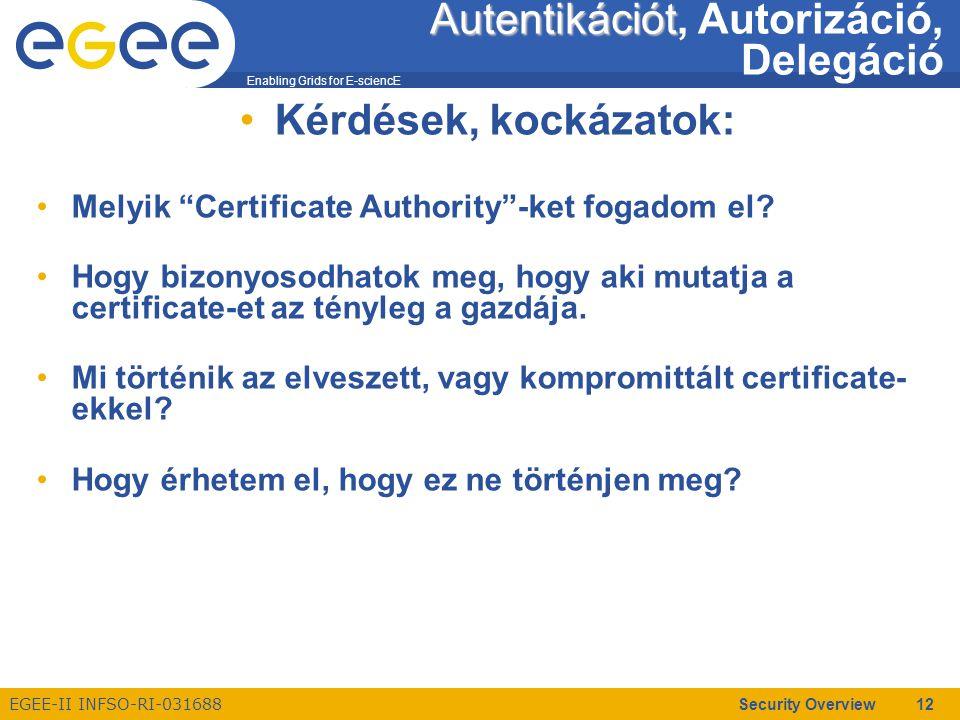 Enabling Grids for E-sciencE EGEE-II INFSO-RI-031688 Security Overview 12 Autentikációt Autentikációt, Autorizáció, Delegáció Kérdések, kockázatok: Melyik Certificate Authority -ket fogadom el.