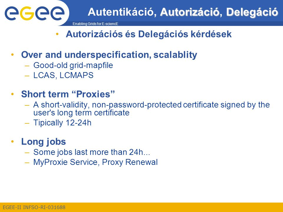 Enabling Grids for E-sciencE EGEE-II INFSO-RI-031688 AutorizációDelegáció Autentikáció, Autorizáció, Delegáció Autorizációs és Delegációs kérdések Over and underspecification, scalablity –Good-old grid-mapfile –LCAS, LCMAPS Short term Proxies –A short-validity, non-password-protected certificate signed by the user s long term certificate –Tipically 12-24h Long jobs –Some jobs last more than 24h...