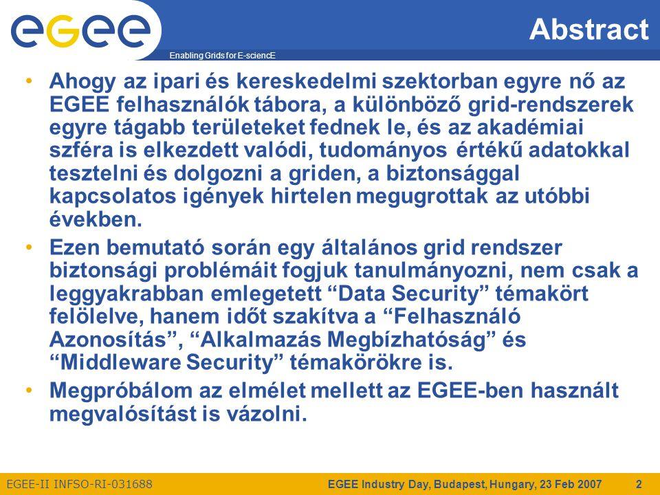 Enabling Grids for E-sciencE EGEE-II INFSO-RI-031688 EGEE Industry Day, Budapest, Hungary, 23 Feb 2007 2 Ahogy az ipari és kereskedelmi szektorban egyre nő az EGEE felhasználók tábora, a különböző grid-rendszerek egyre tágabb területeket fednek le, és az akadémiai szféra is elkezdett valódi, tudományos értékű adatokkal tesztelni és dolgozni a griden, a biztonsággal kapcsolatos igények hirtelen megugrottak az utóbbi években.
