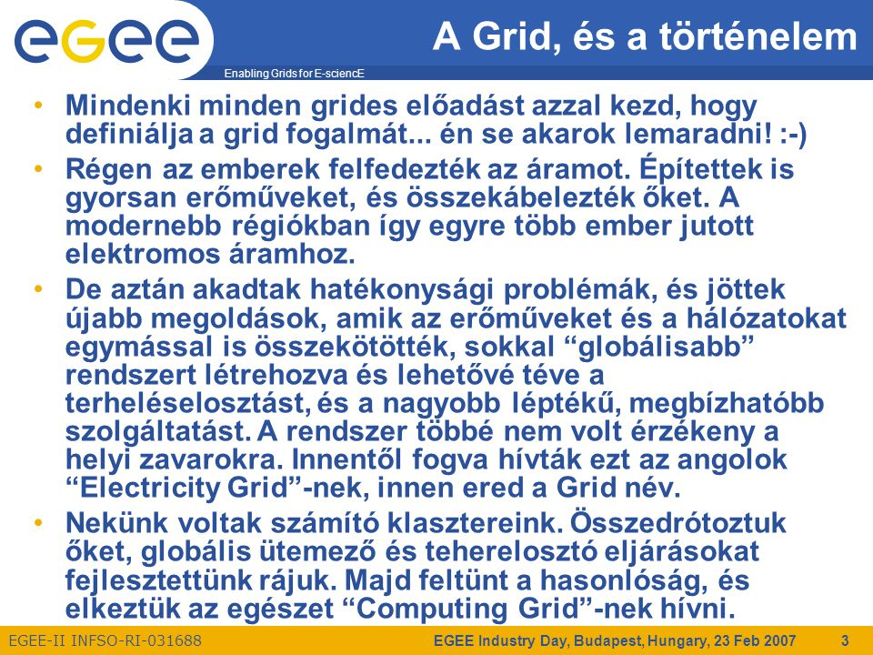 Enabling Grids for E-sciencE EGEE-II INFSO-RI-031688 EGEE Industry Day, Budapest, Hungary, 23 Feb 2007 4 A Grid, és a történelem Grid rendszerek voltak már akkor is, amikor még nem volt ilyen szép nevük.