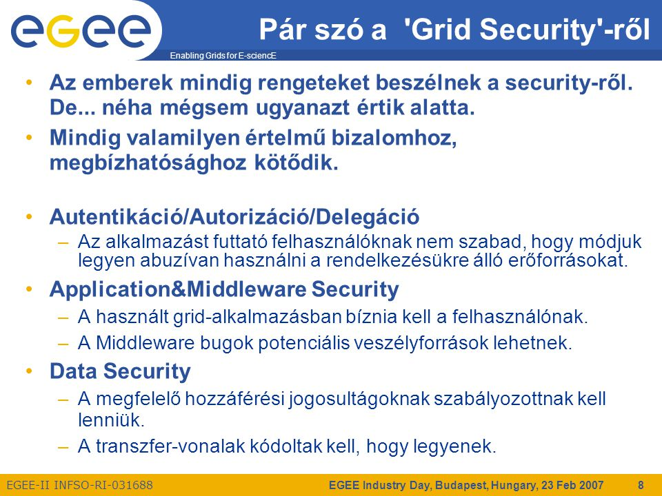 Enabling Grids for E-sciencE EGEE-II INFSO-RI-031688 EGEE Industry Day, Budapest, Hungary, 23 Feb 2007 19 Application&Middleware Security Miért fontos, hogy értsük az App&MW Security lényegét.