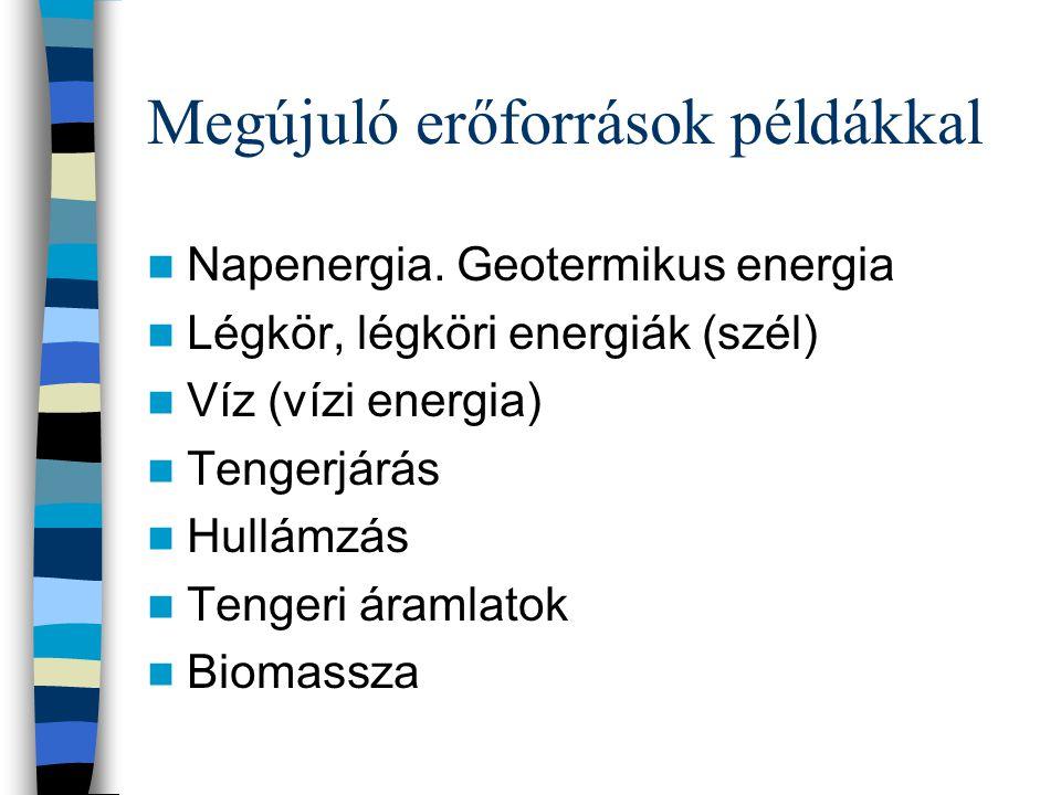 Megújuló erőforrások példákkal Napenergia. Geotermikus energia Légkör, légköri energiák (szél) Víz (vízi energia) Tengerjárás Hullámzás Tengeri áramla