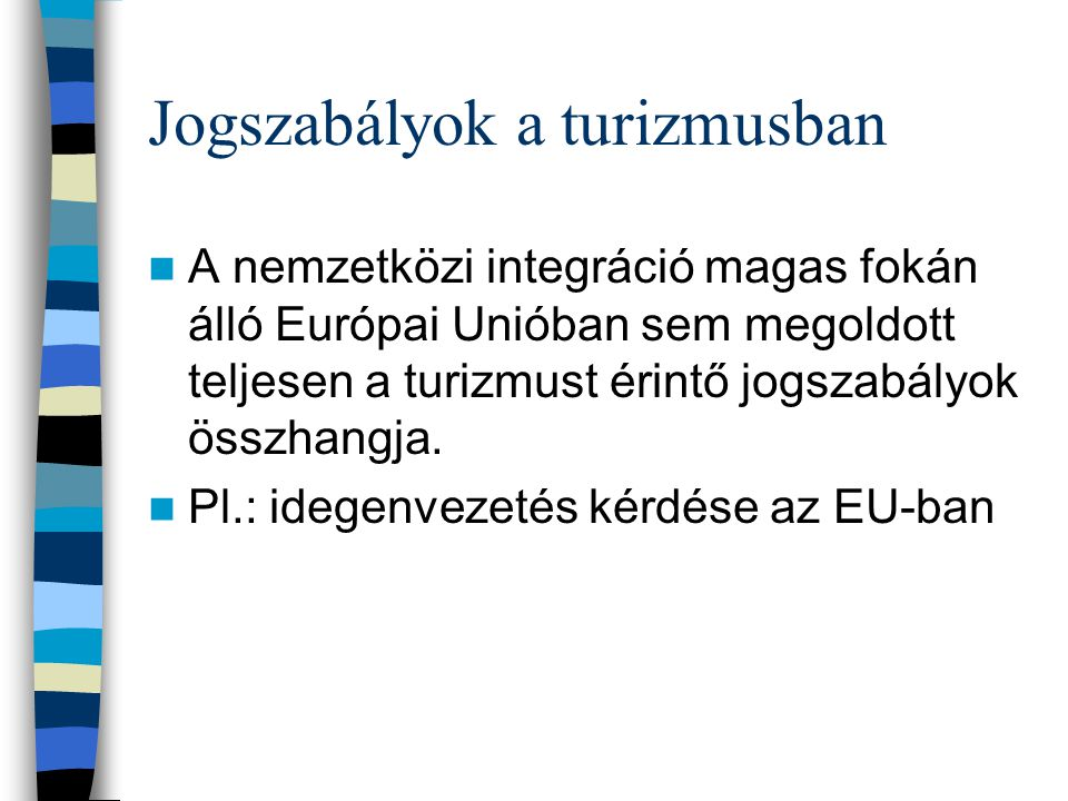 Jogszabályok a turizmusban A nemzetközi integráció magas fokán álló Európai Unióban sem megoldott teljesen a turizmust érintő jogszabályok összhangja.