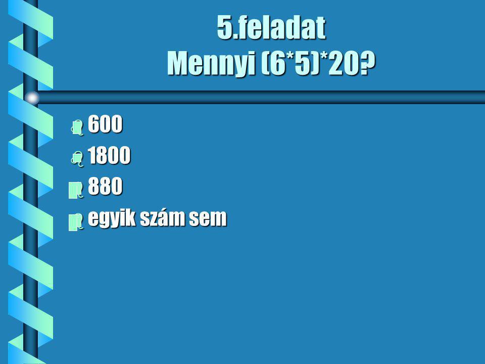 5.feladat Mennyi (6*5)*20? b 600 b 1800 b 880 b egyik szám sem