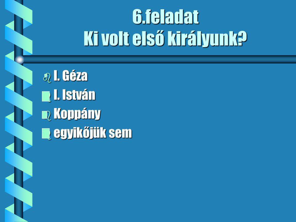 6.feladat Ki volt első királyunk b I. Géza b I. István b Koppány b egyikőjük sem