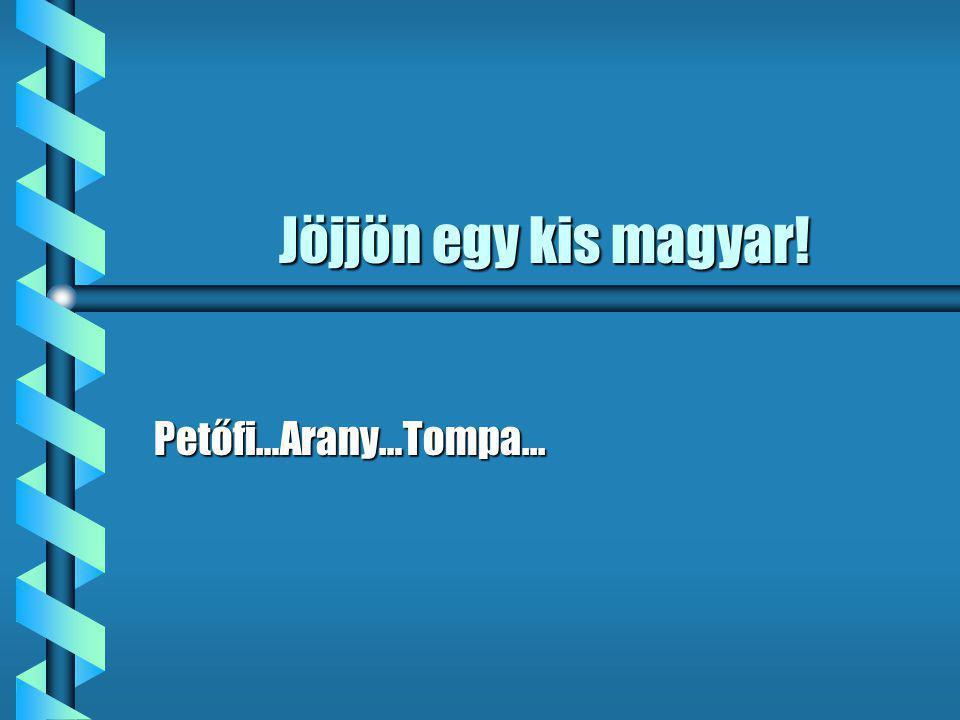Jöjjön egy kis magyar! Petőfi…Arany…Tompa...