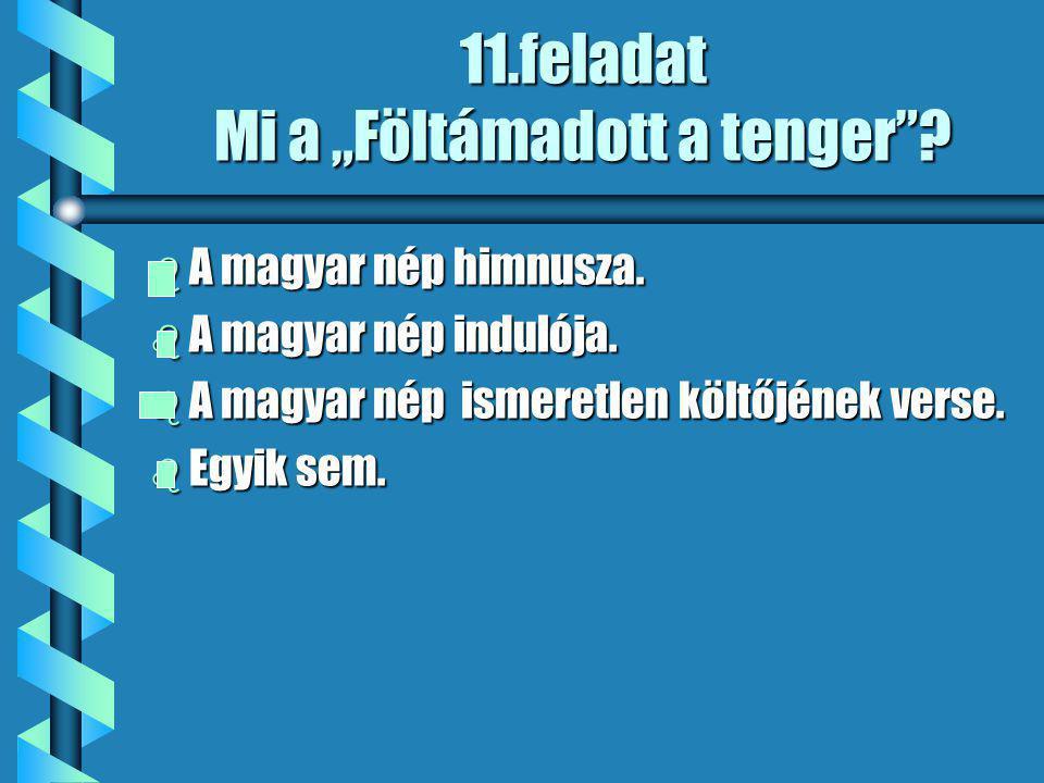 """11.feladat Mi a """"Föltámadott a tenger . b A magyar nép himnusza."""