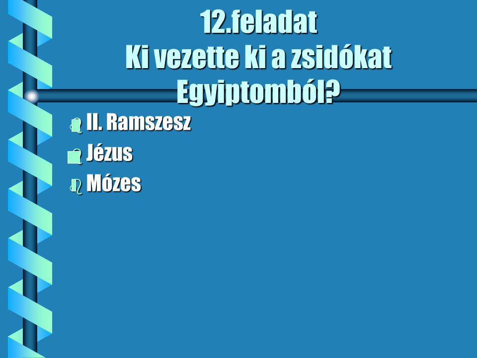 12.feladat Ki vezette ki a zsidókat Egyiptomból b II. Ramszesz b Jézus b Mózes