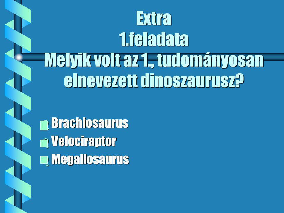 Extra 1.feladata Melyik volt az 1., tudományosan elnevezett dinoszaurusz.