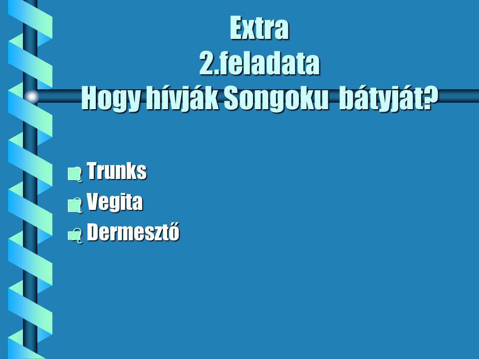Extra 2.feladata Hogy hívják Songoku bátyját b Trunks b Vegita b Dermesztő
