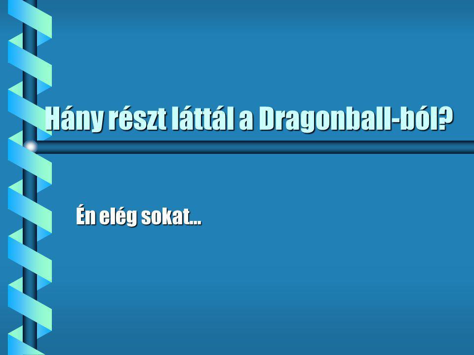 Hány részt láttál a Dragonball-ból Én elég sokat...