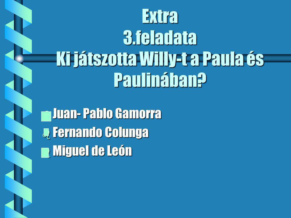 Extra 3.feladata Ki játszotta Willy-t a Paula és Paulinában.