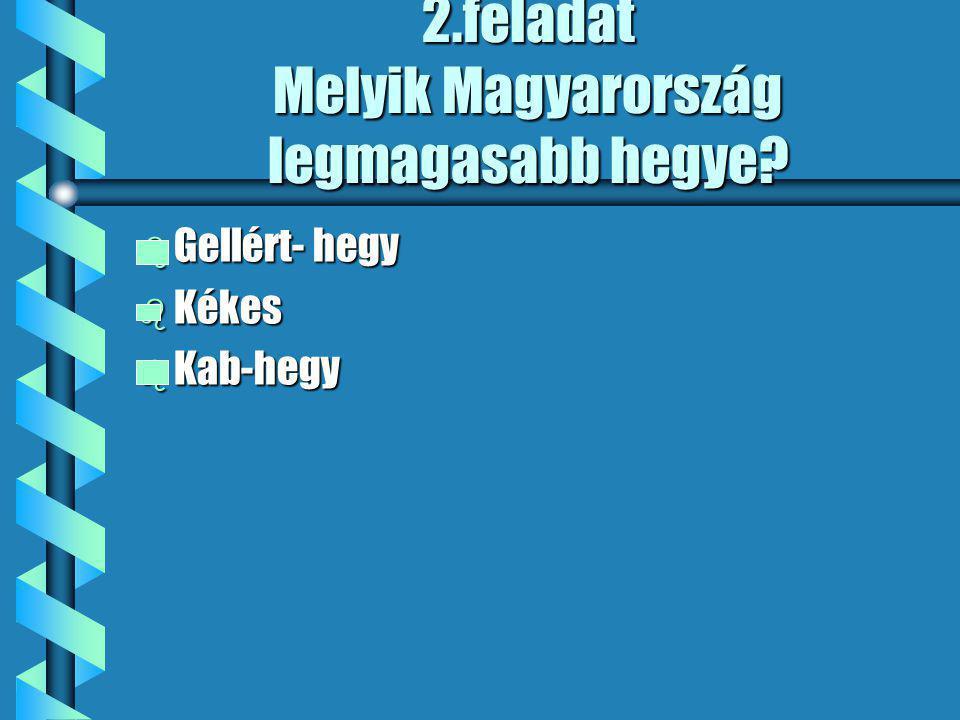 2.feladat Melyik Magyarország legmagasabb hegye? b Gellért- hegy b Kékes b Kab-hegy