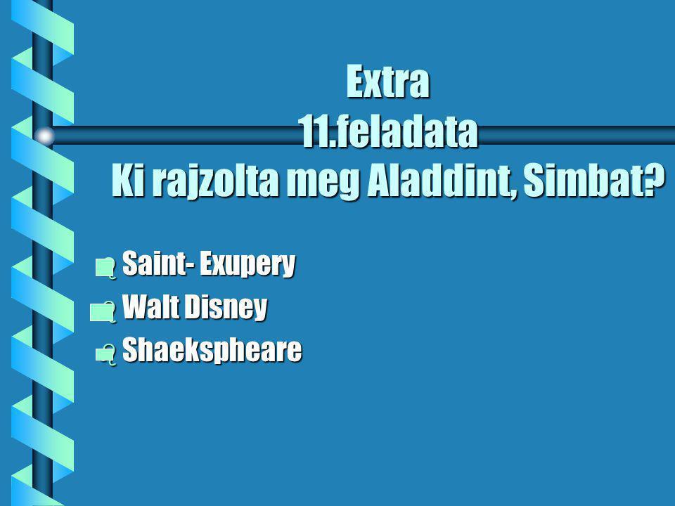 Extra 11.feladata Ki rajzolta meg Aladdint, Simbat b Saint- Exupery b Walt Disney b Shaekspheare