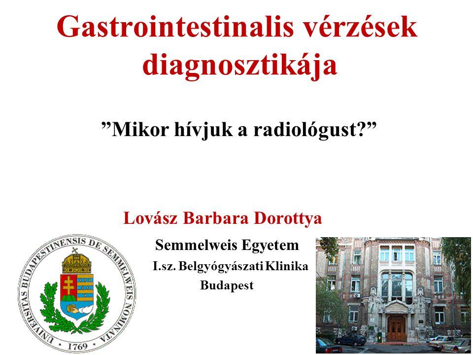 """Gastrointestinalis vérzések diagnosztikája """"Mikor hívjuk a radiológust?"""" Lovász Barbara Dorottya Semmelweis Egyetem I.sz. Belgyógyászati Klinika Budap"""