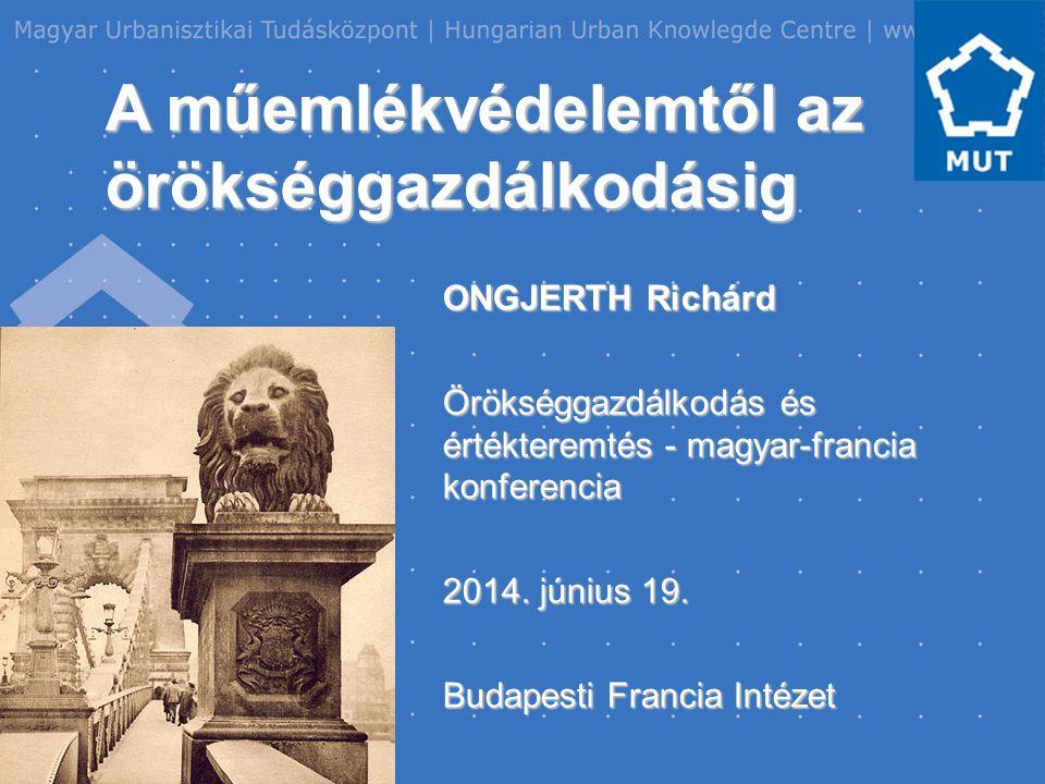 A műemlékvédelemtől az örökséggazdálkodásig ONGJERTH Richárd Örökséggazdálkodás és értékteremtés - magyar-francia konferencia 2014.