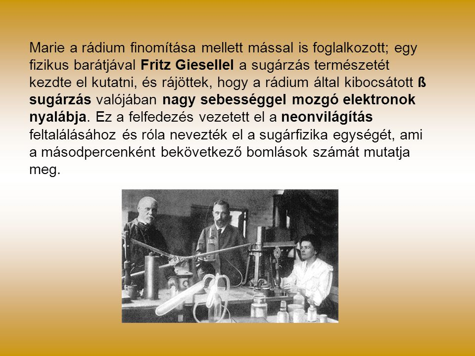 Marie a rádium finomítása mellett mással is foglalkozott; egy fizikus barátjával Fritz Giesellel a sugárzás természetét kezdte el kutatni, és rájöttek