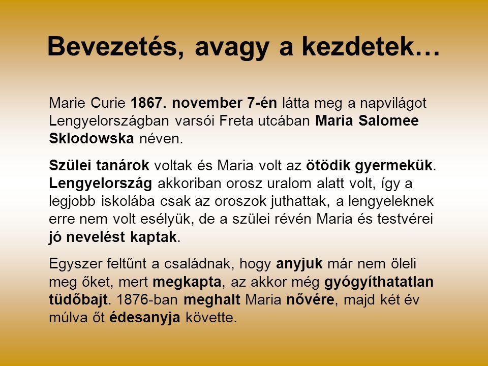 Bevezetés, avagy a kezdetek… Marie Curie 1867. november 7-én látta meg a napvilágot Lengyelországban varsói Freta utcában Maria Salomee Sklodowska név