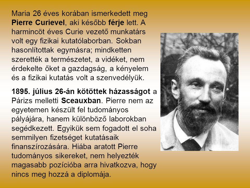 Maria 26 éves korában ismerkedett meg Pierre Curievel, aki később férje lett. A harmincöt éves Curie vezető munkatárs volt egy fizikai kutatólaborban.