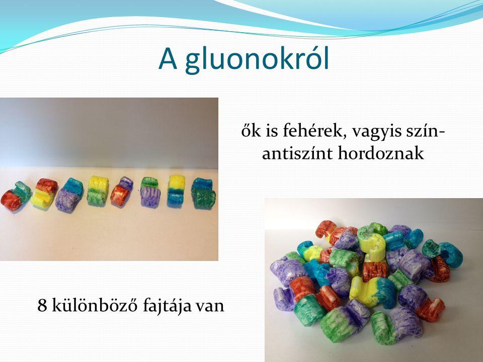 A gluonokról ők is fehérek, vagyis szín- antiszínt hordoznak 8 különböző fajtája van