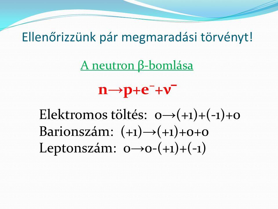 Ellenőrizzünk pár megmaradási törvényt! Elektromos töltés: 0 → (+1)+(-1)+0 Barionszám: (+1) → (+1)+0+0 Leptonszám: 0 → 0-(+1)+(-1) n → p+e⁻+ν ‾ A neut