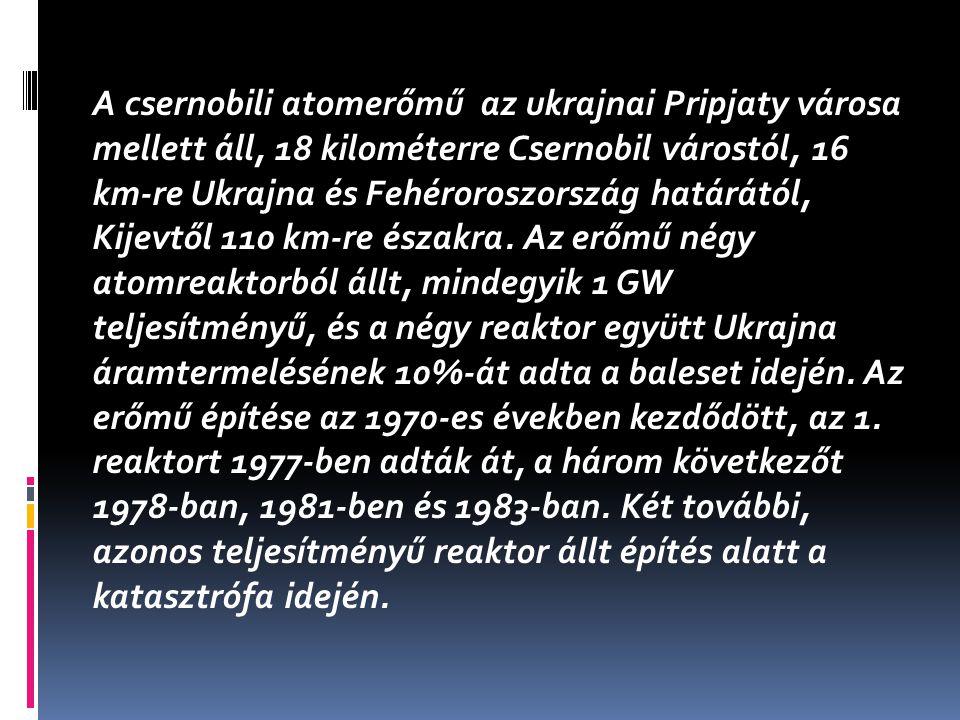 A csernobili atomerőmű az ukrajnai Pripjaty városa mellett áll, 18 kilométerre Csernobil várostól, 16 km-re Ukrajna és Fehéroroszország határától, Kij