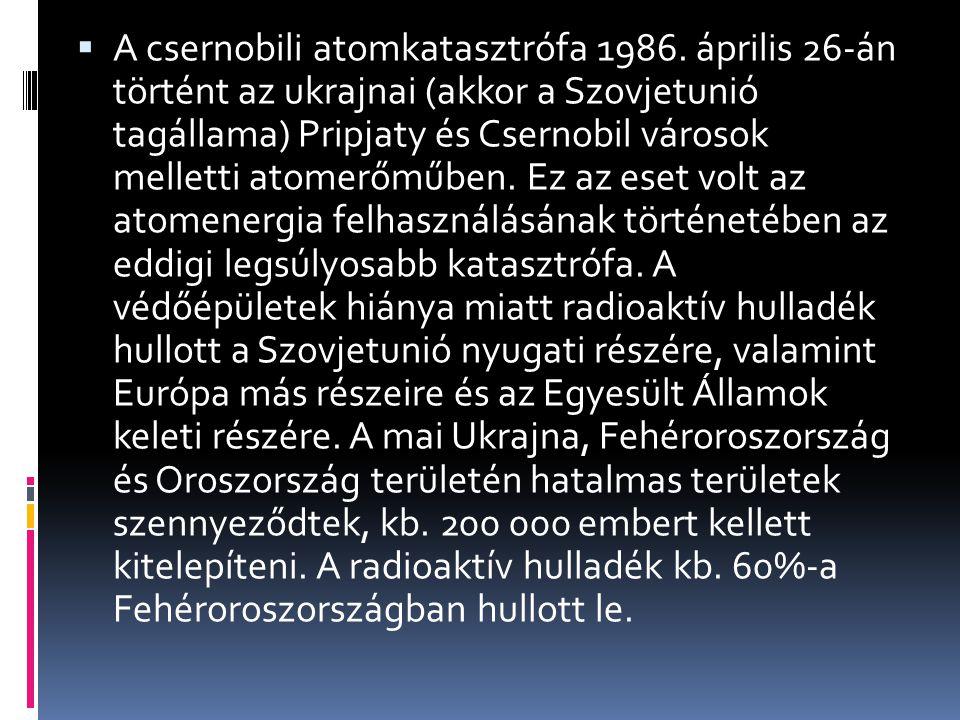  A csernobili atomkatasztrófa 1986. április 26-án történt az ukrajnai (akkor a Szovjetunió tagállama) Pripjaty és Csernobil városok melletti atomerőm