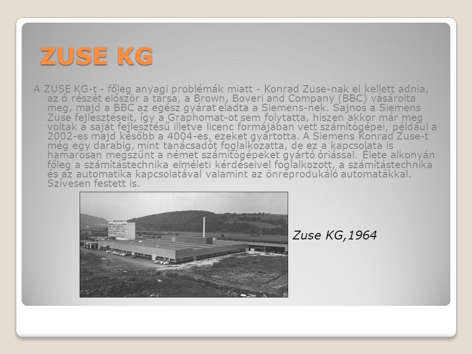 ZUSE KG A ZUSE KG-t - főleg anyagi problémák miatt - Konrad Zuse-nak el kellett adnia, az ő részét először a társa, a Brown, Boveri and Company (BBC) vásárolta meg, majd a BBC az egész gyárat eladta a Siemens-nek.