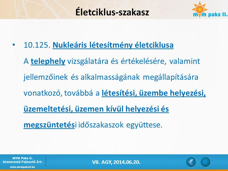 VII. AGY, 2014.06.20. Életciklus-szakasz 10.125. Nukleáris létesítmény életciklusa A telephely vizsgálatára és értékelésére, valamint jellemzőinek és