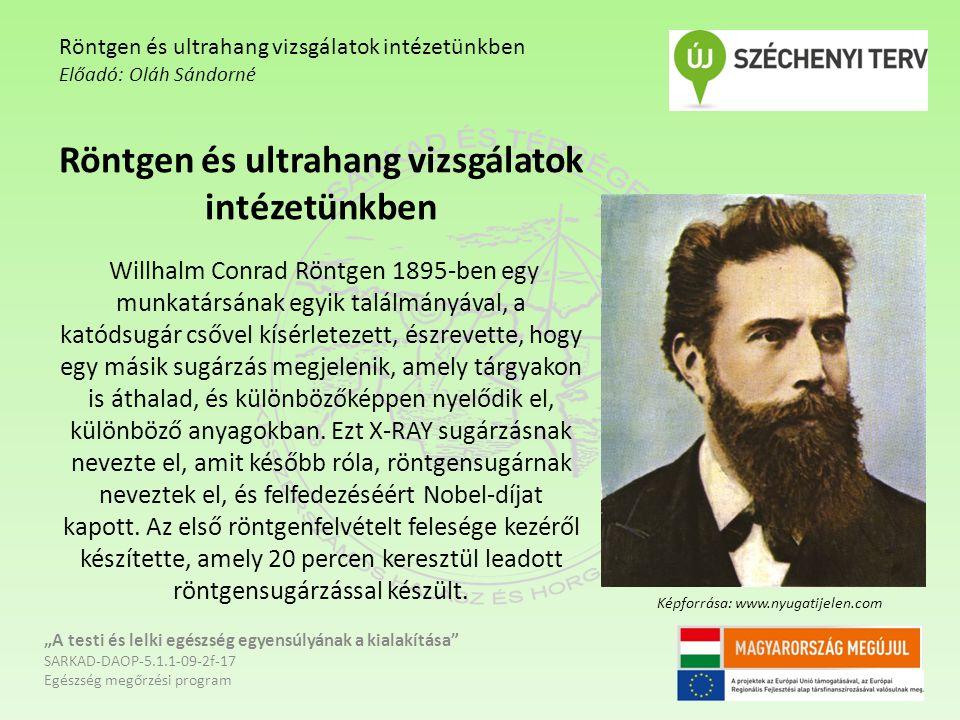 Röntgen és ultrahang vizsgálatok intézetünkben Willhalm Conrad Röntgen 1895-ben egy munkatársának egyik találmányával, a katódsugár csővel kísérletezett, észrevette, hogy egy másik sugárzás megjelenik, amely tárgyakon is áthalad, és különbözőképpen nyelődik el, különböző anyagokban.