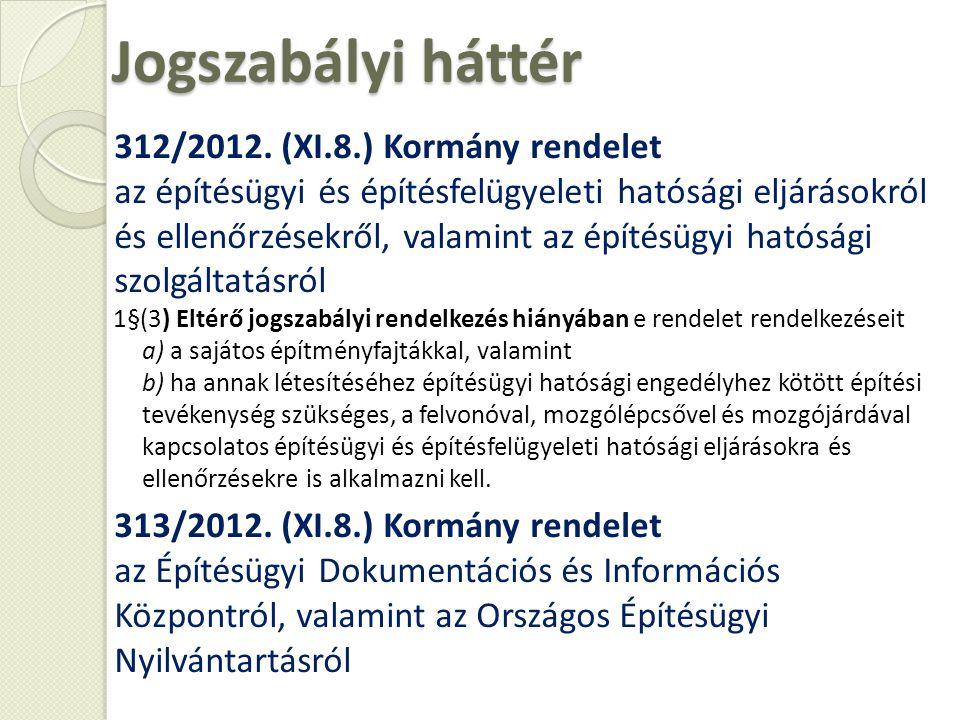 Jogszabályi háttér 312/2012. (XI.8.) Kormány rendelet az építésügyi és építésfelügyeleti hatósági eljárásokról és ellenőrzésekről, valamint az építésü