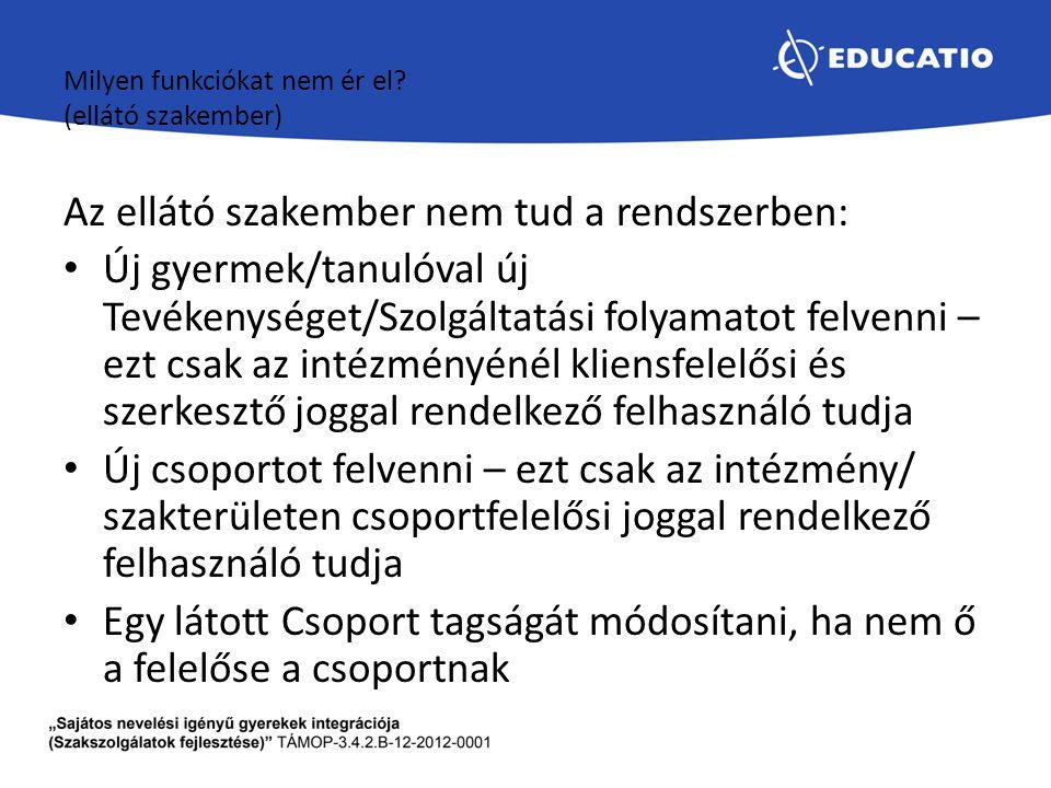 Milyen funkciókat nem ér el? (ellátó szakember) Az ellátó szakember nem tud a rendszerben: Új gyermek/tanulóval új Tevékenységet/Szolgáltatási folyama