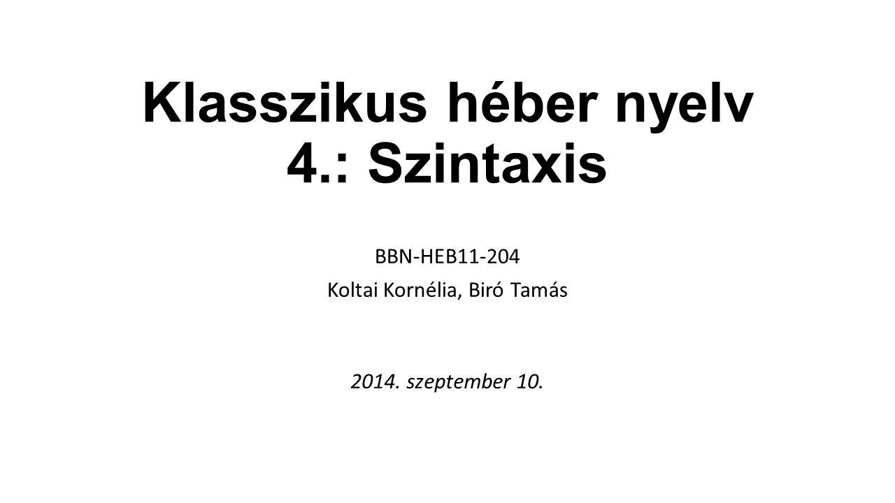 Klasszikus héber nyelv 4.: Szintaxis BBN-HEB11-204 Koltai Kornélia, Biró Tamás 2014. szeptember 10.