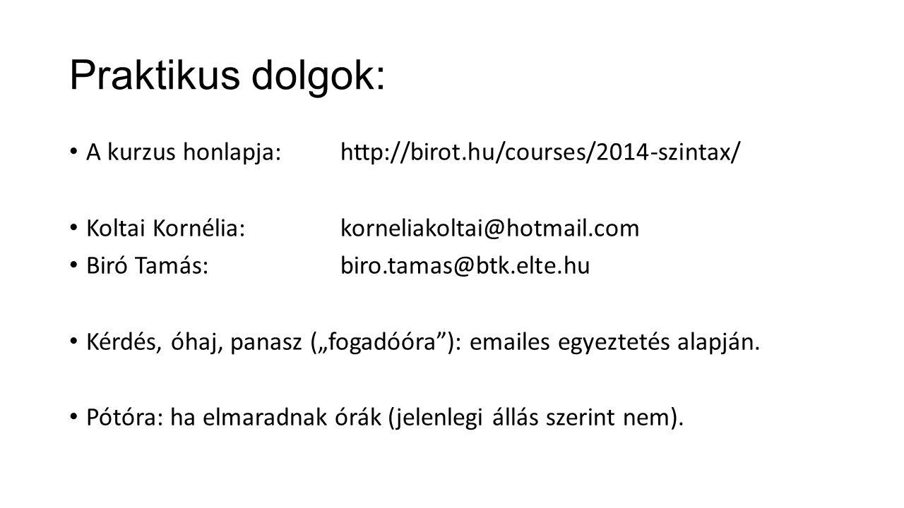 Praktikus dolgok: A kurzus honlapja:http://birot.hu/courses/2014-szintax/ Koltai Kornélia:korneliakoltai@hotmail.com Biró Tamás: biro.tamas@btk.elte.h