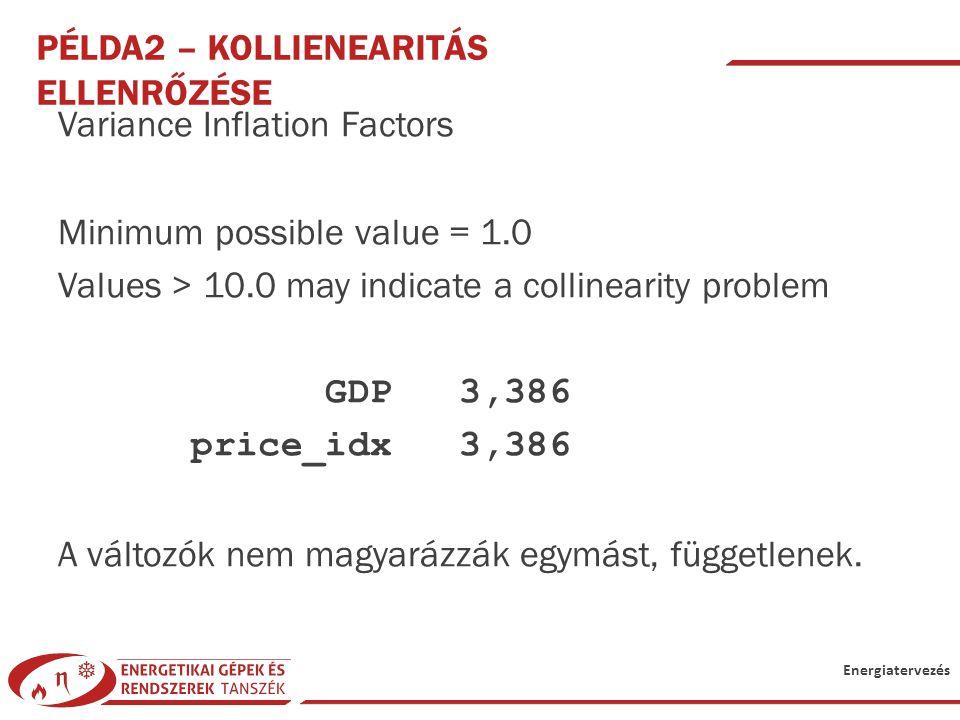 Energiatervezés PÉLDA2 – KOLLIENEARITÁS ELLENRŐZÉSE Variance Inflation Factors Minimum possible value = 1.0 Values > 10.0 may indicate a collinearity